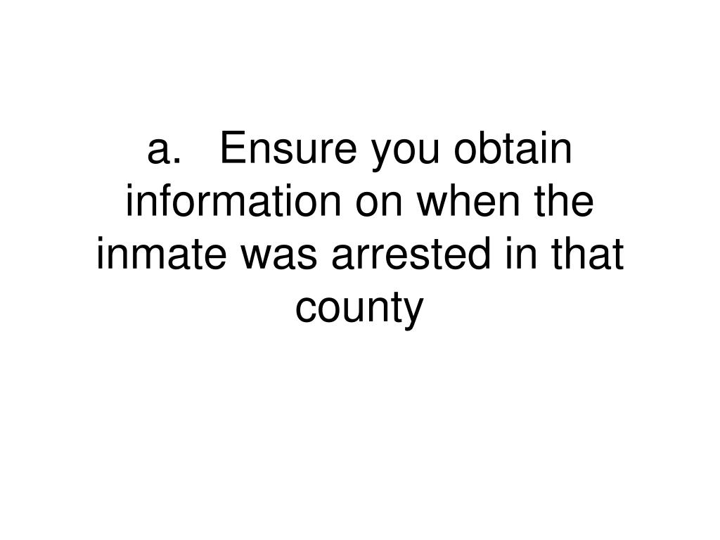 a.	Ensure you obtain information on when the inmate was arrested in that county