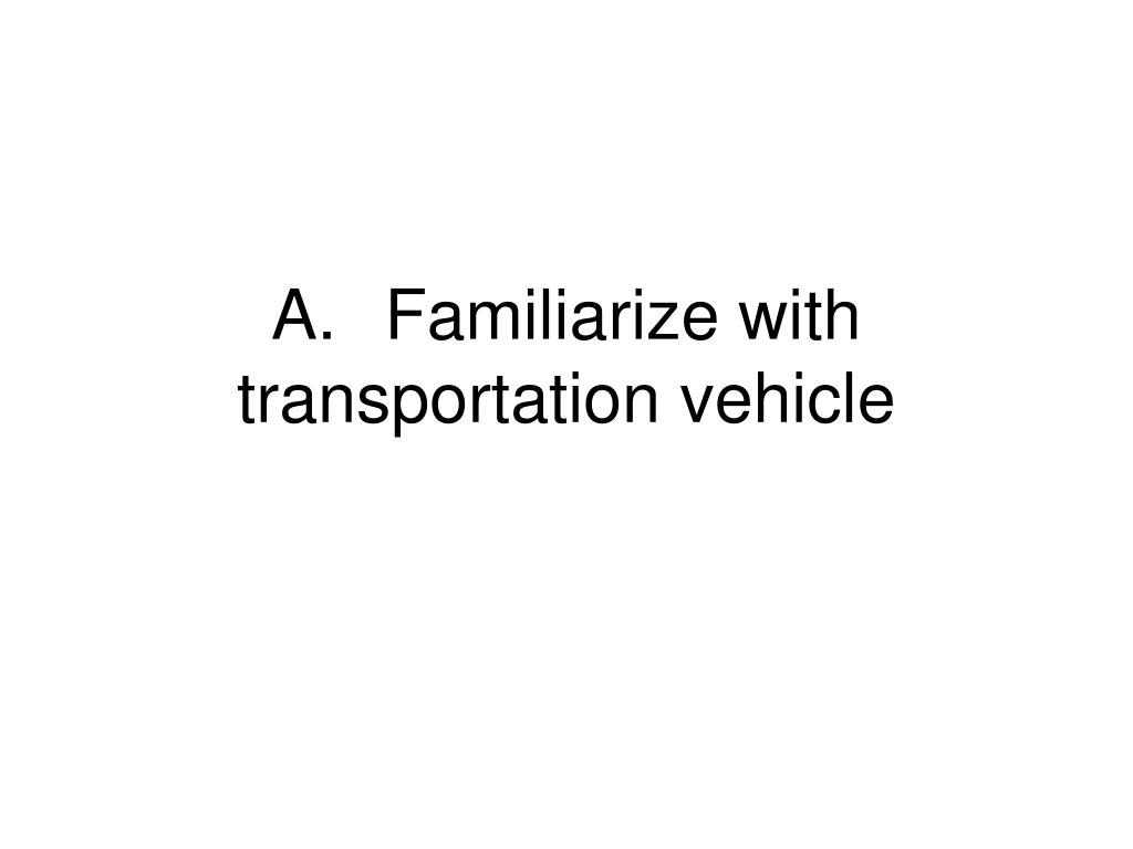 A.	Familiarize with transportation vehicle