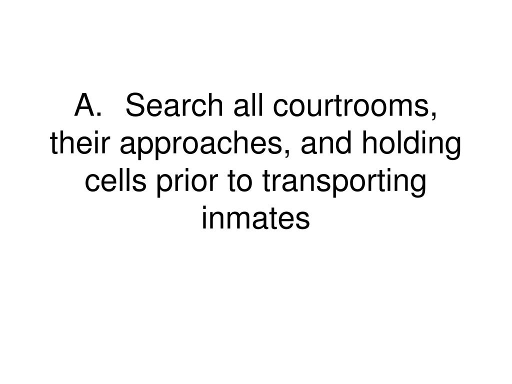 A.	Search all courtrooms, their approaches, and holding cells prior to transporting inmates