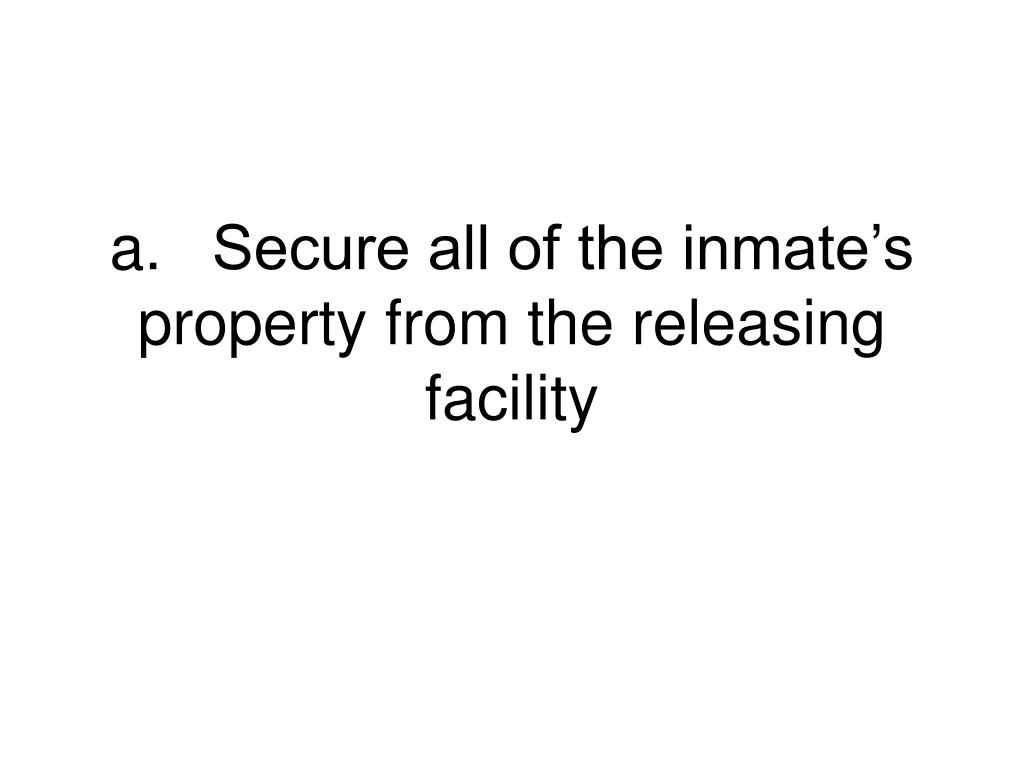 a.	Secure all of the inmate's property from the releasing facility