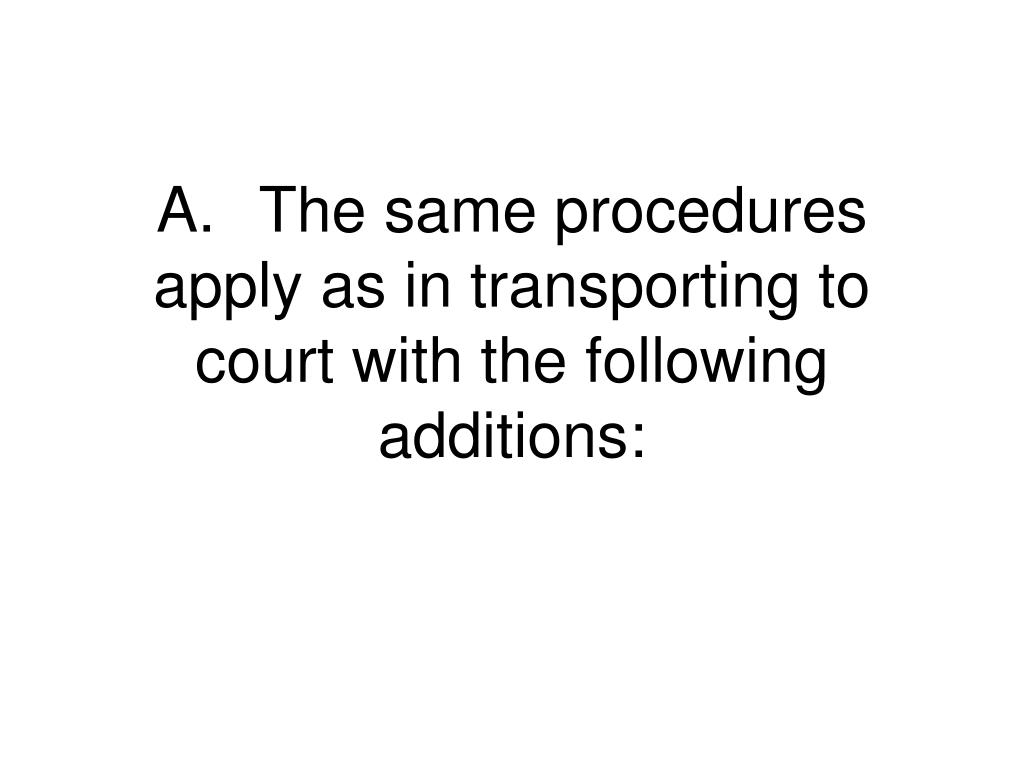 A.	The same procedures apply as in transporting to court with the following additions: