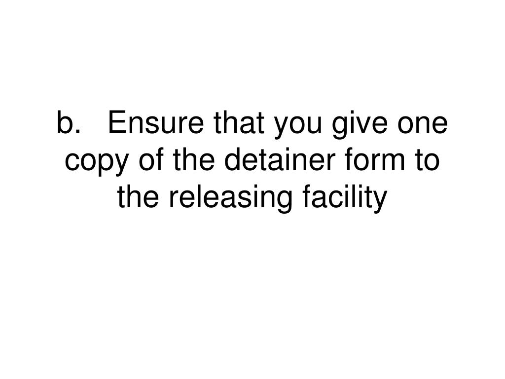 b.	Ensure that you give one copy of the detainer form to the releasing facility