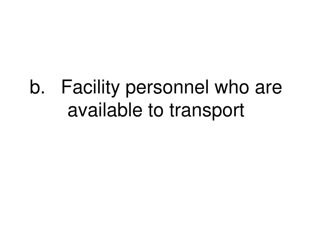 b.	Facility personnel who are available to transport