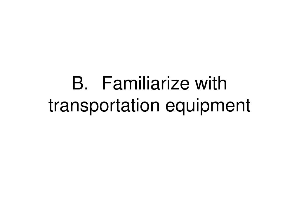 B.	Familiarize with transportation equipment