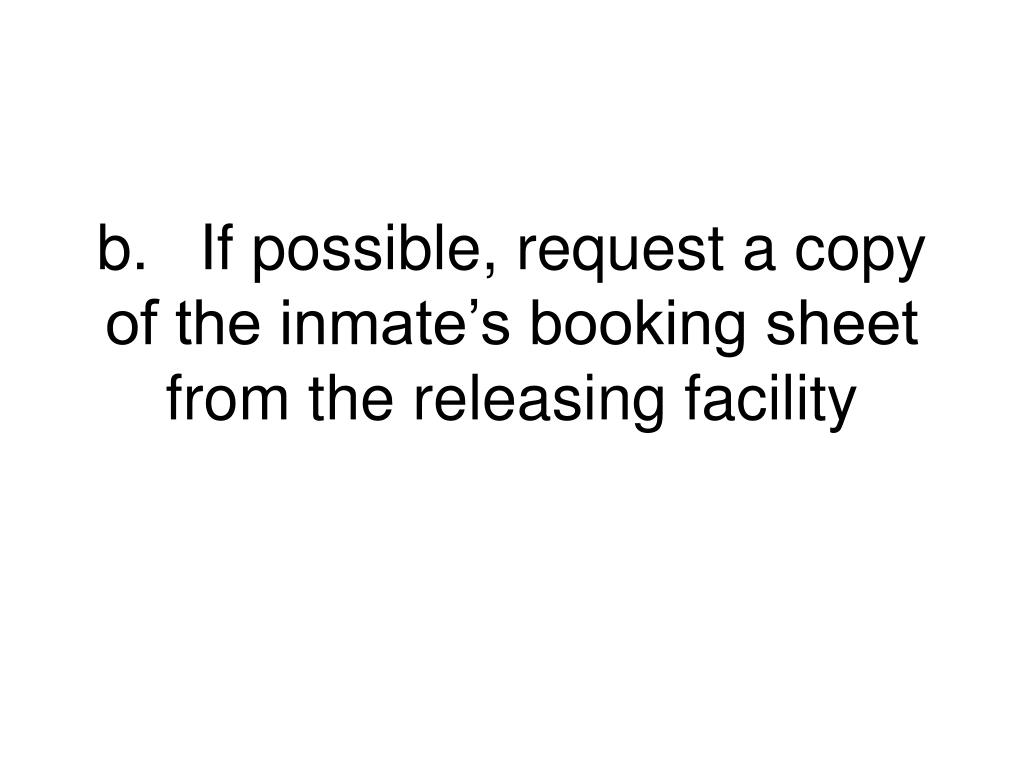b.	If possible, request a copy of the inmate's booking sheet from the releasing facility