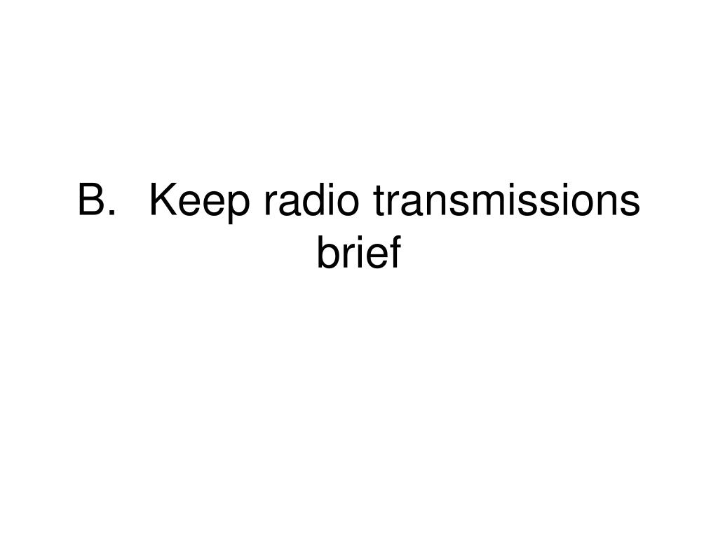 B.	Keep radio transmissions brief