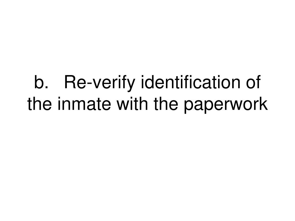 b.	Re-verify identification of the inmate with the paperwork