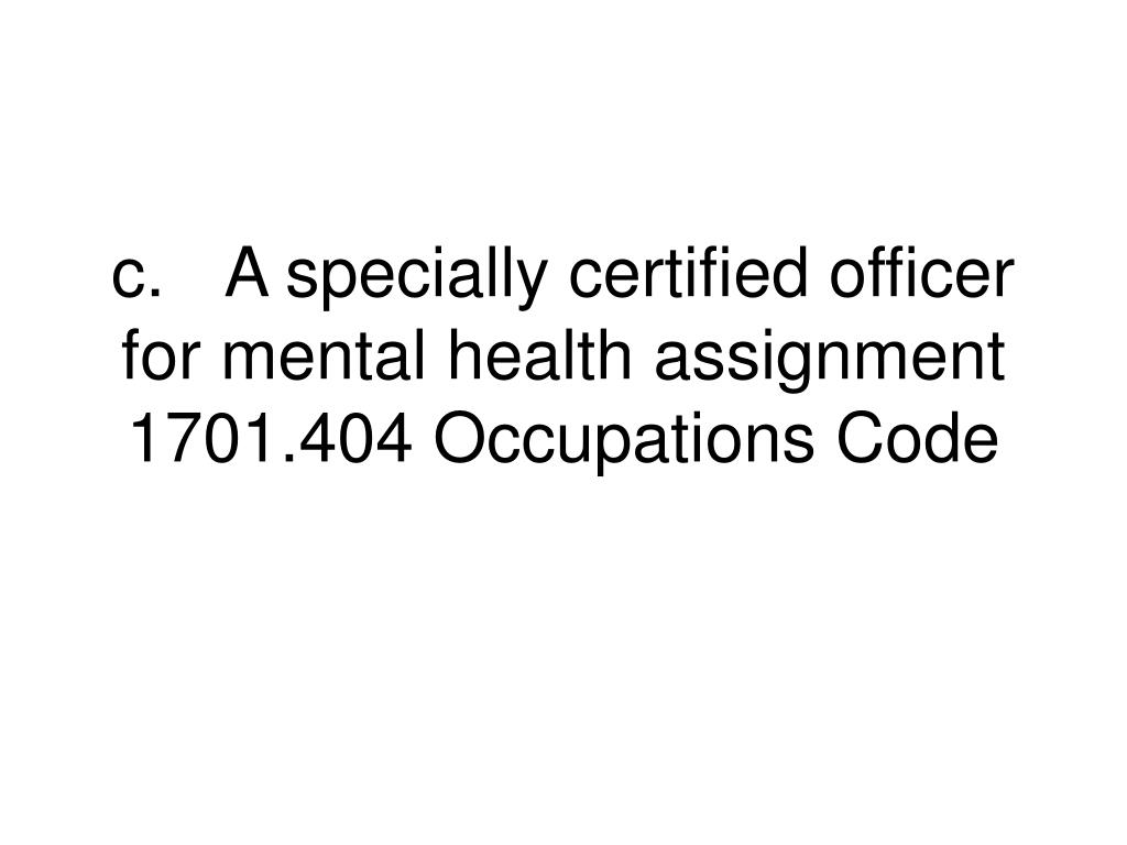 c.	A specially certified officer for mental health assignment 1701.404 Occupations Code
