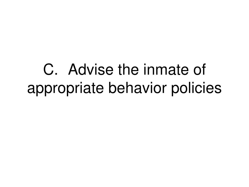 C.	Advise the inmate of appropriate behavior policies