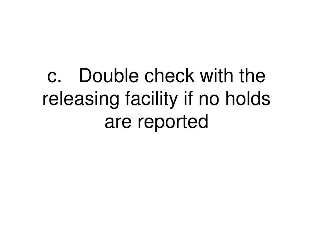 c.	Double check with the releasing facility if no holds are reported