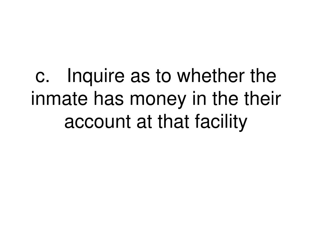 c.	Inquire as to whether the inmate has money in the their account at that facility