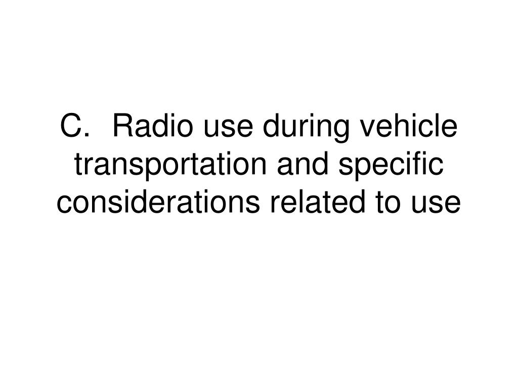 C.	Radio use during vehicle transportation and specific considerations related to use
