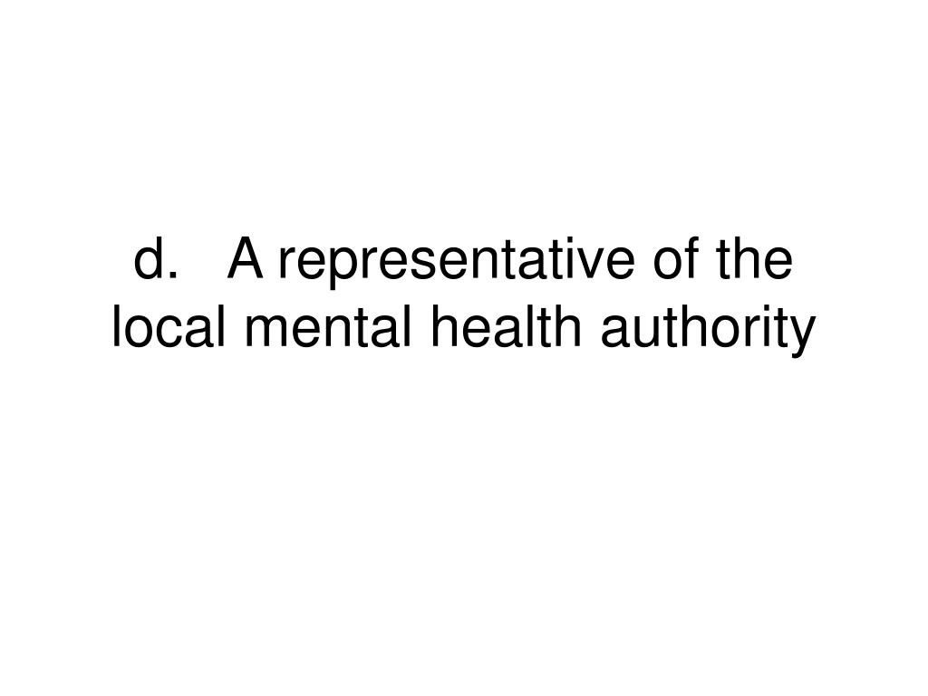 d.	A representative of the local mental health authority