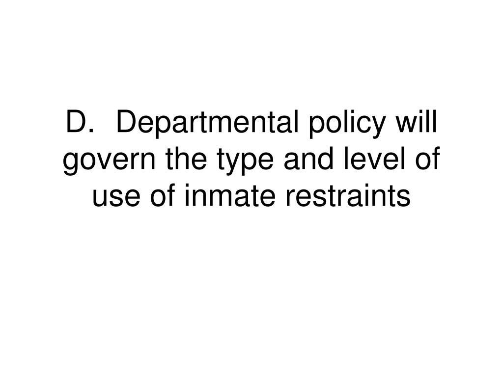 D.	Departmental policy will govern the type and level of use of inmate restraints