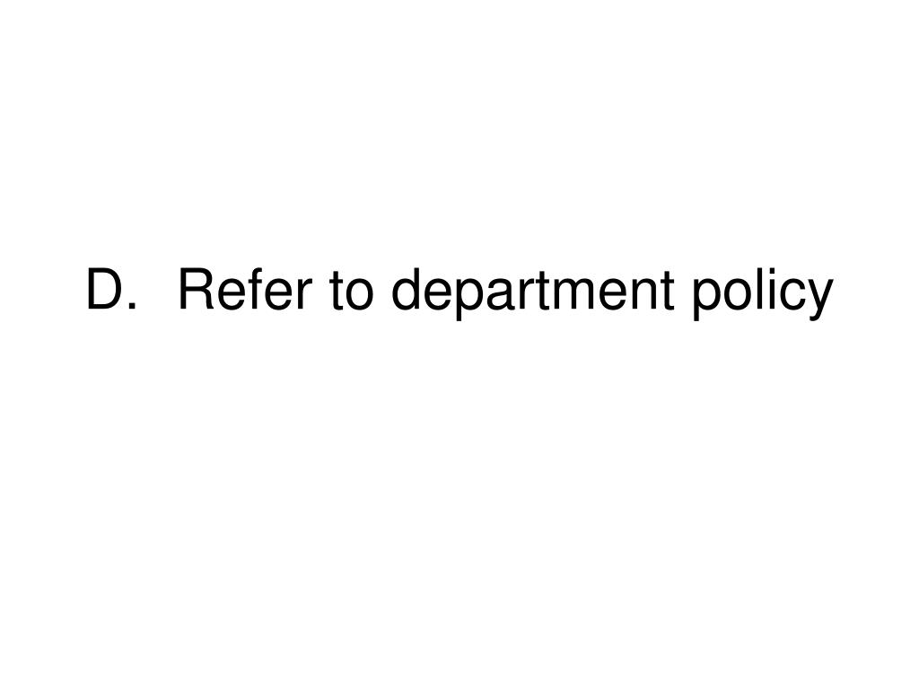 D.	Refer to department policy