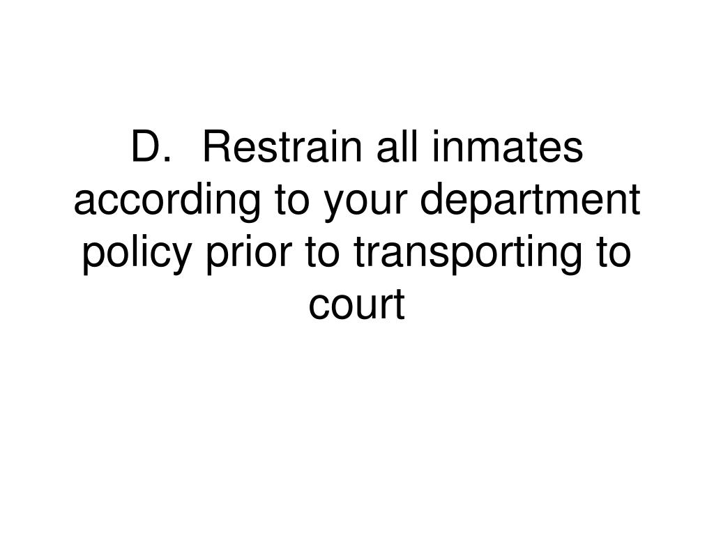D.	Restrain all inmates according to your department policy prior to transporting to court