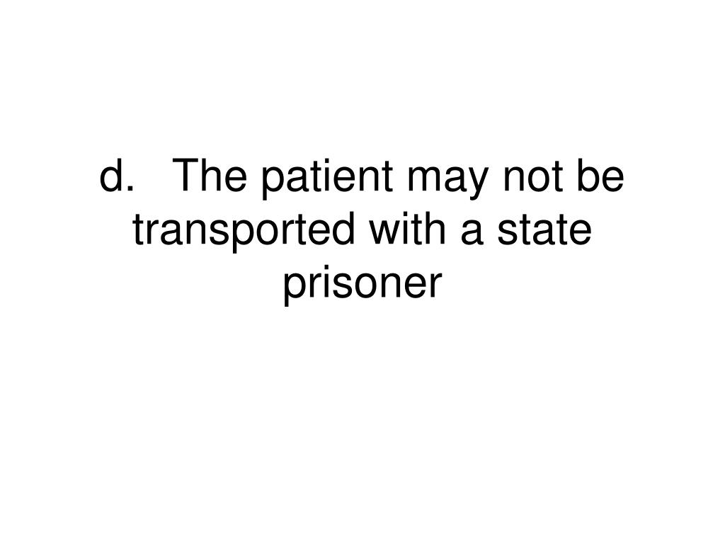 d.	The patient may not be transported with a state prisoner