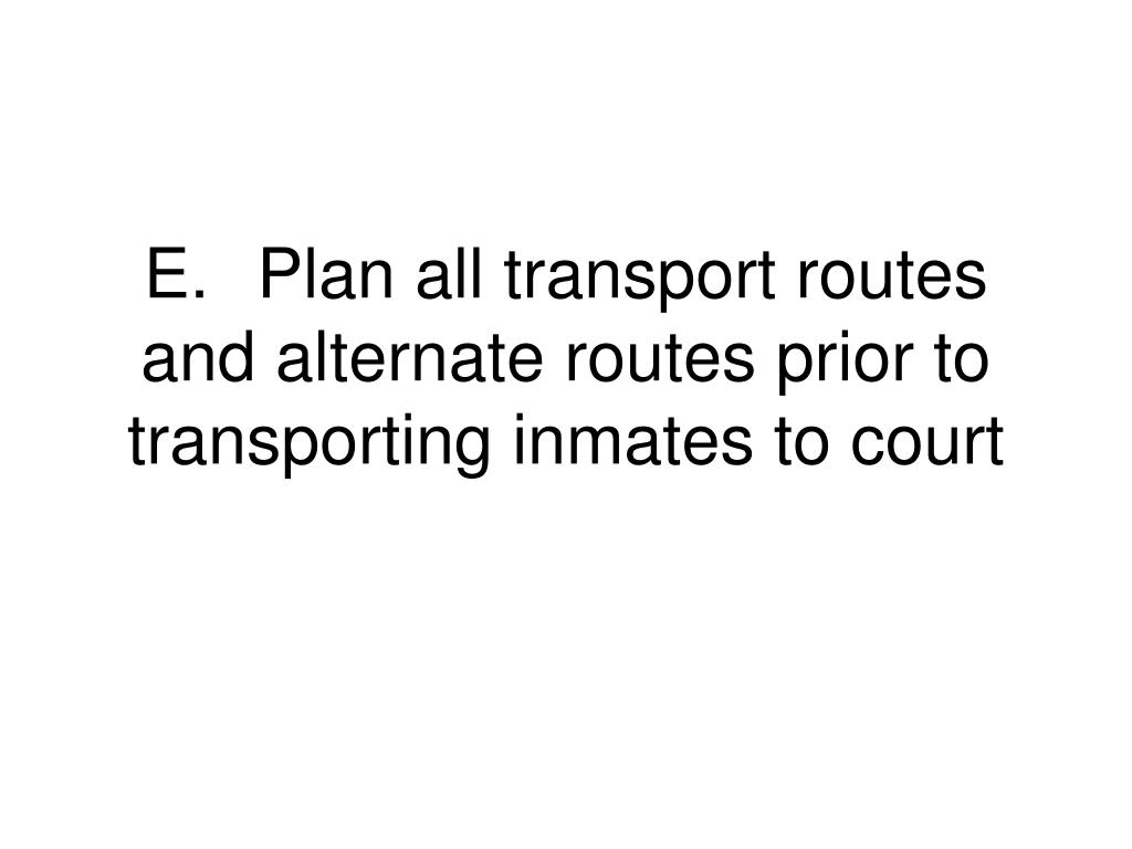 E.	Plan all transport routes and alternate routes prior to transporting inmates to court