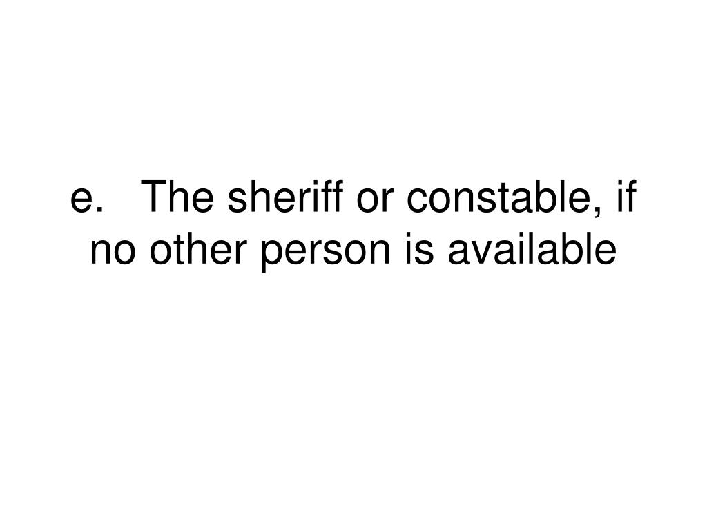 e.	The sheriff or constable, if no other person is available