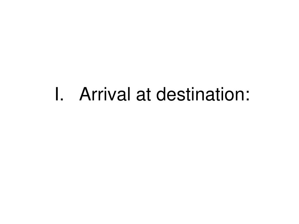I.	Arrival at destination: