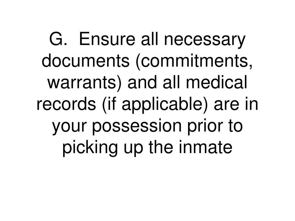 G.	Ensure all necessary documents (commitments, warrants) and all medical records (if applicable) are in your possession prior to picking up the inmate