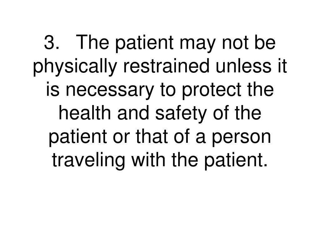 3.	The patient may not be physically restrained unless it is necessary to protect the health and safety of the patient or that of a person traveling with the patient.