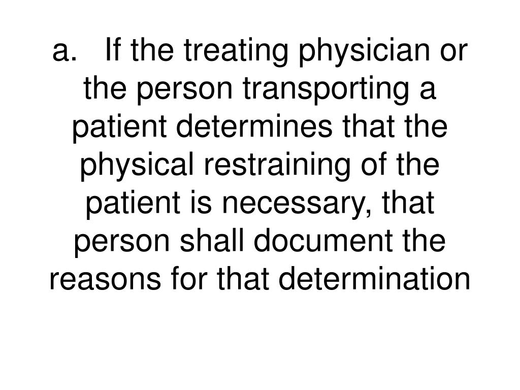 a.	If the treating physician or the person transporting a patient determines that the physical restraining of the patient is necessary, that person shall document the reasons for that determination