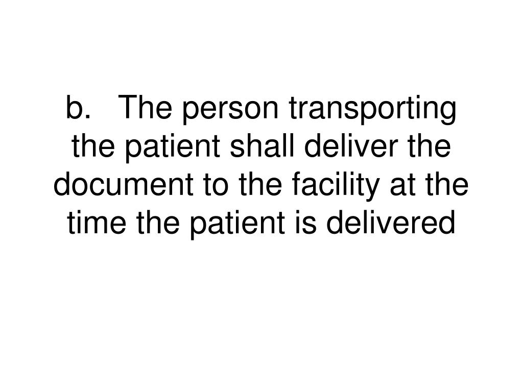 b.	The person transporting the patient shall deliver the document to the facility at the time the patient is delivered