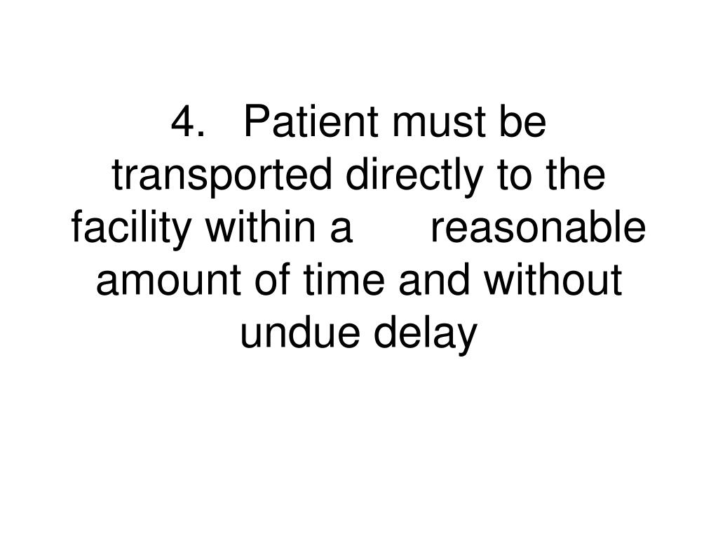 4.	Patient must be transported directly to the facility within a 	reasonable amount of time and without undue delay