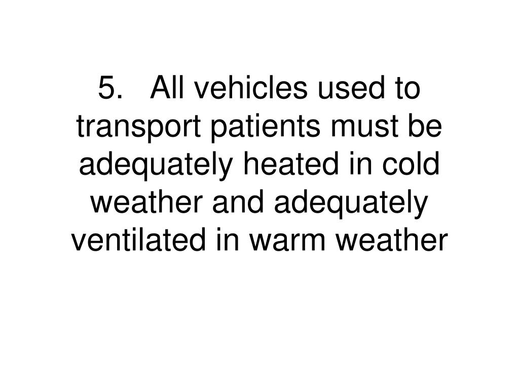 5.	All vehicles used to transport patients must be adequately heated in cold weather and adequately ventilated in warm weather