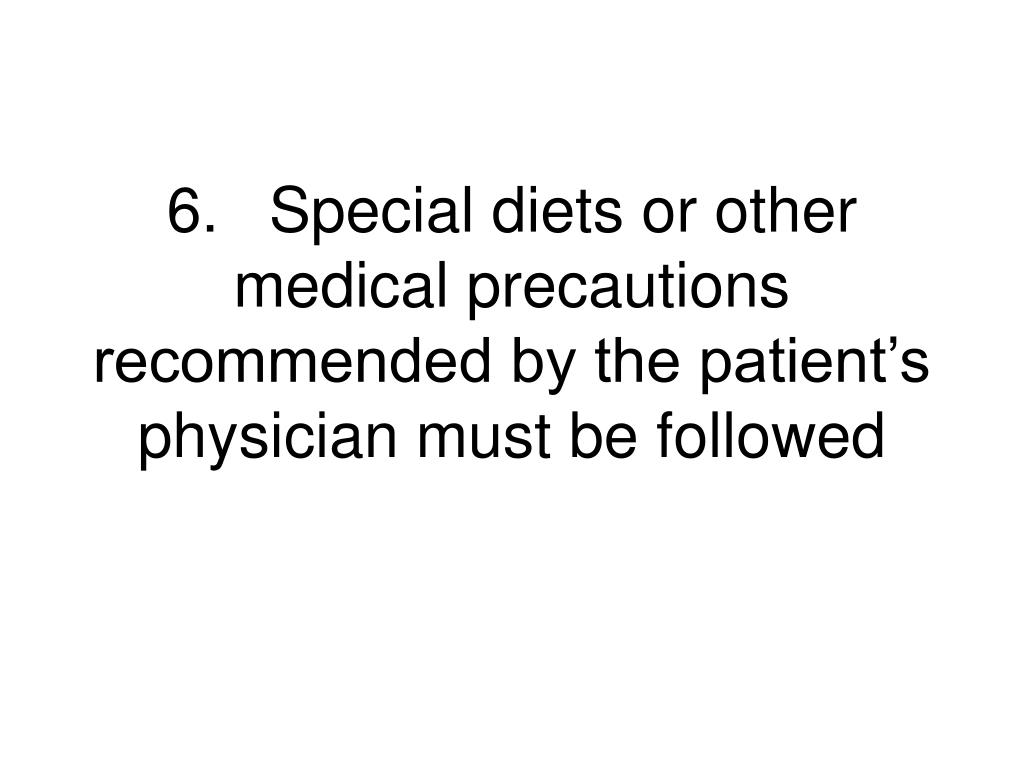 6.	Special diets or other medical precautions recommended by the patient's physician must be followed