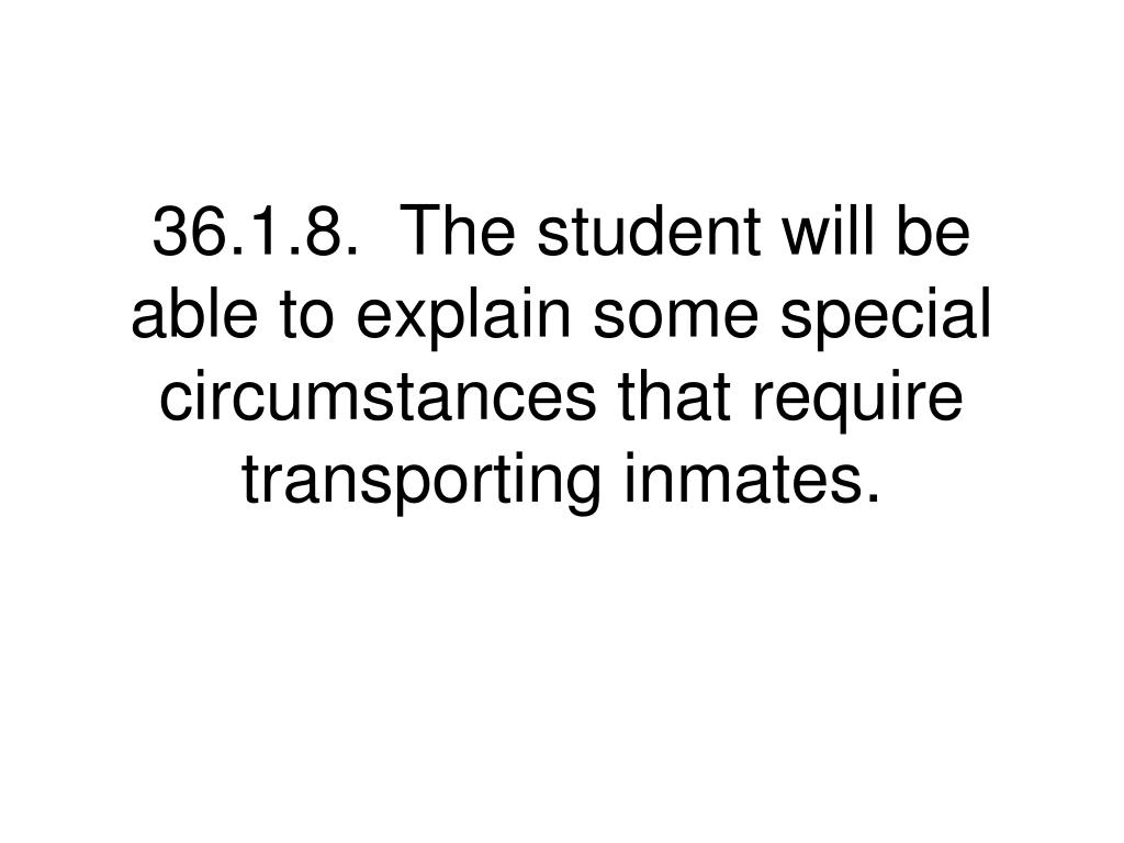 36.1.8.  The student will be able to explain some special circumstances that require transporting inmates.