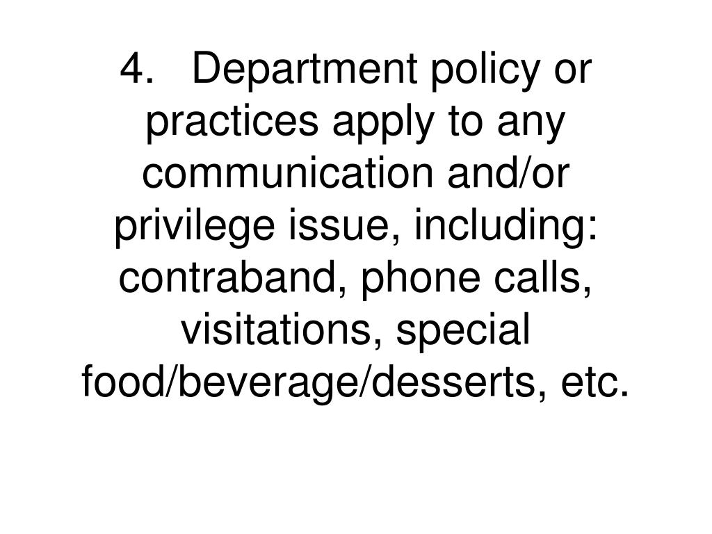 4.	Department policy or practices apply to any communication and/or privilege issue, including: contraband, phone calls, visitations, special food/beverage/desserts, etc.