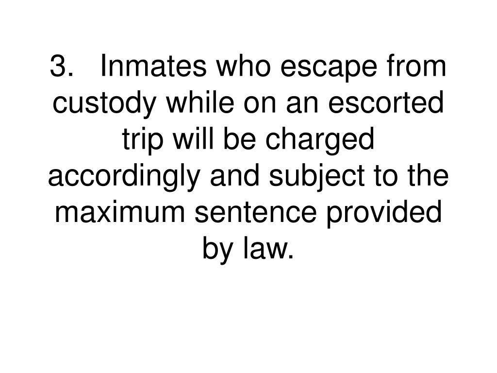 3.	Inmates who escape from custody while on an escorted trip will be charged accordingly and subject to the maximum sentence provided by law.