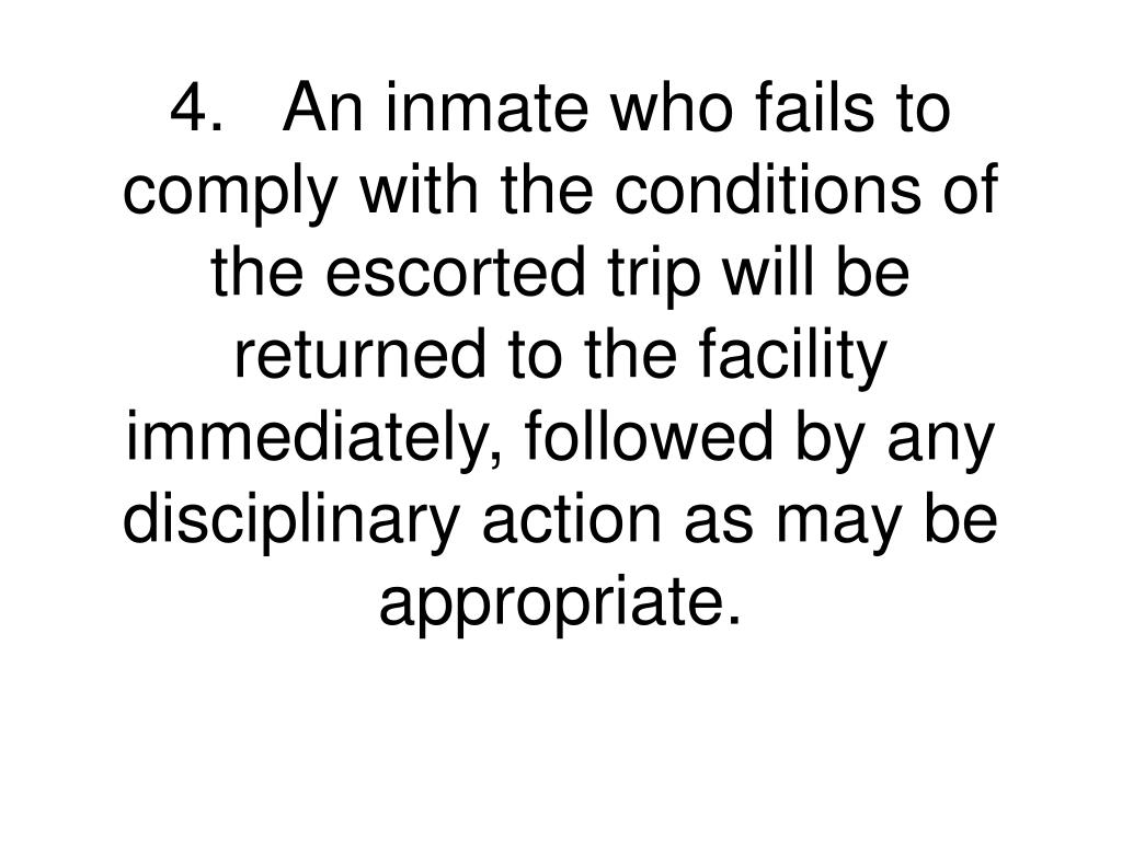 4.	An inmate who fails to comply with the conditions of the escorted trip will be returned to the facility immediately, followed by any disciplinary action as may be appropriate.