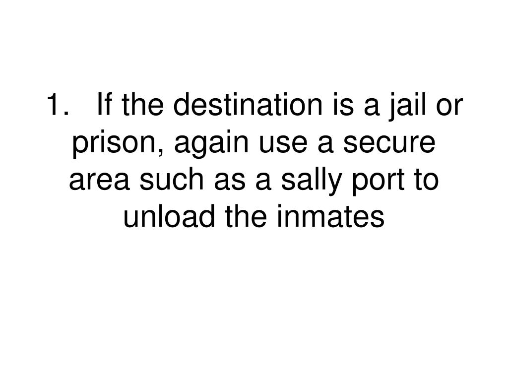 1.	If the destination is a jail or prison, again use a secure area such as a sally port to unload the inmates