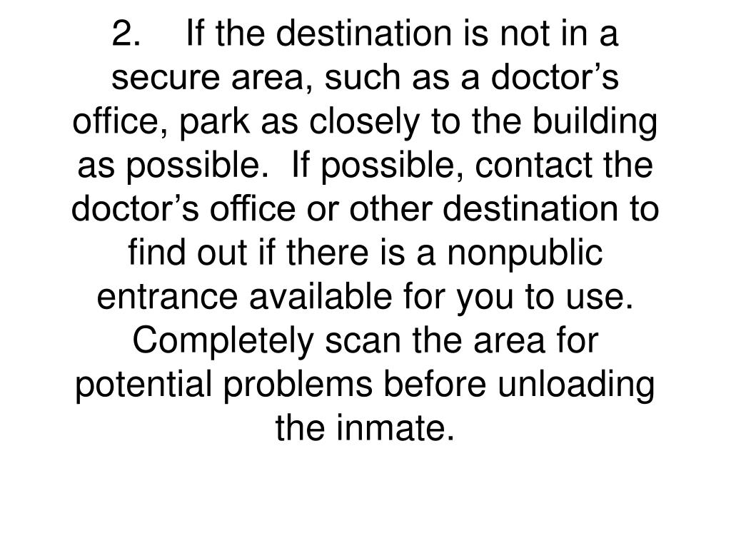 2.	If the destination is not in a secure area, such as a doctor's office, park as closely to the building as possible.  If possible, contact the doctor's office or other destination to find out if there is a nonpublic entrance available for you to use.  Completely scan the area for potential problems before unloading the inmate.