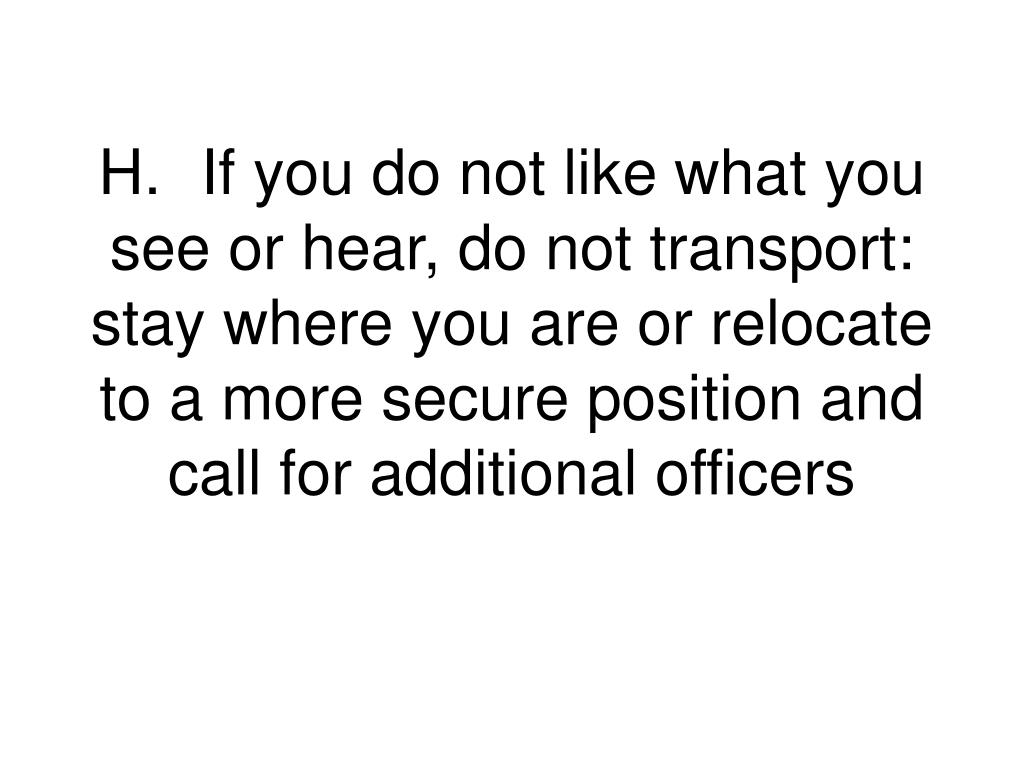 H.	If you do not like what you see or hear, do not transport:  stay where you are or relocate to a more secure position and call for additional officers