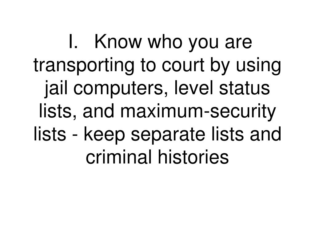 I.	Know who you are transporting to court by using jail computers, level status lists, and maximum-security lists - keep separate lists and criminal histories