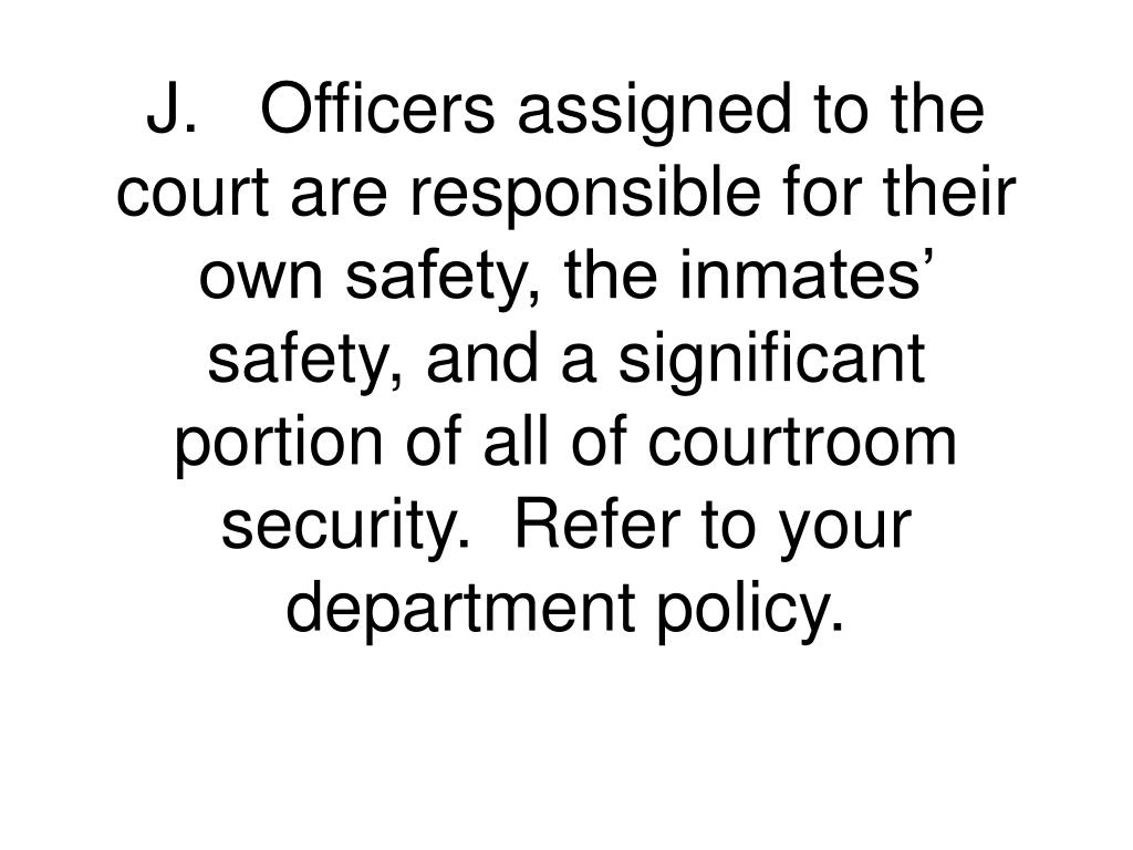 J.	Officers assigned to the court are responsible for their own safety, the inmates' safety, and a significant portion of all of courtroom security.  Refer to your department policy.