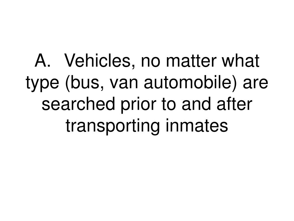 A.	Vehicles, no matter what type (bus, van automobile) are searched prior to and after transporting inmates