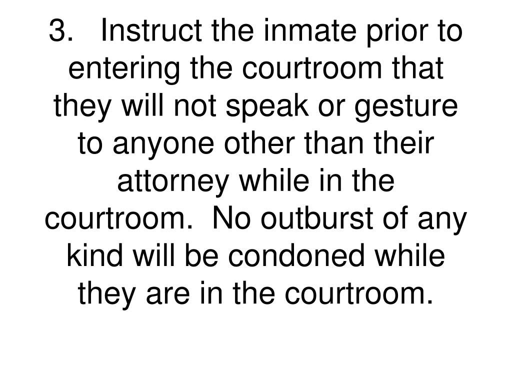 3.	Instruct the inmate prior to entering the courtroom that they will not speak or gesture to anyone other than their attorney while in the courtroom.  No outburst of any kind will be condoned while they are in the courtroom.