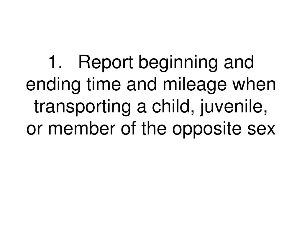 1.	Report beginning and ending time and mileage when transporting a child, juvenile, or member of the opposite sex