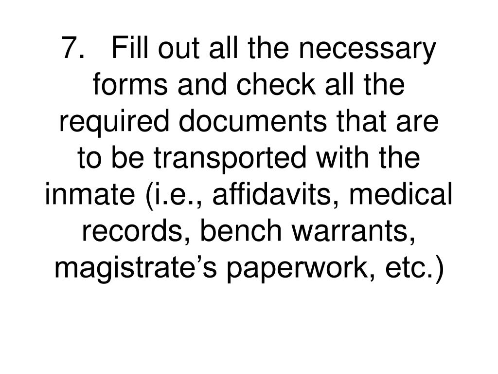 7.	Fill out all the necessary forms and check all the required documents that are to be transported with the inmate (i.e., affidavits, medical records, bench warrants, magistrate's paperwork, etc.)