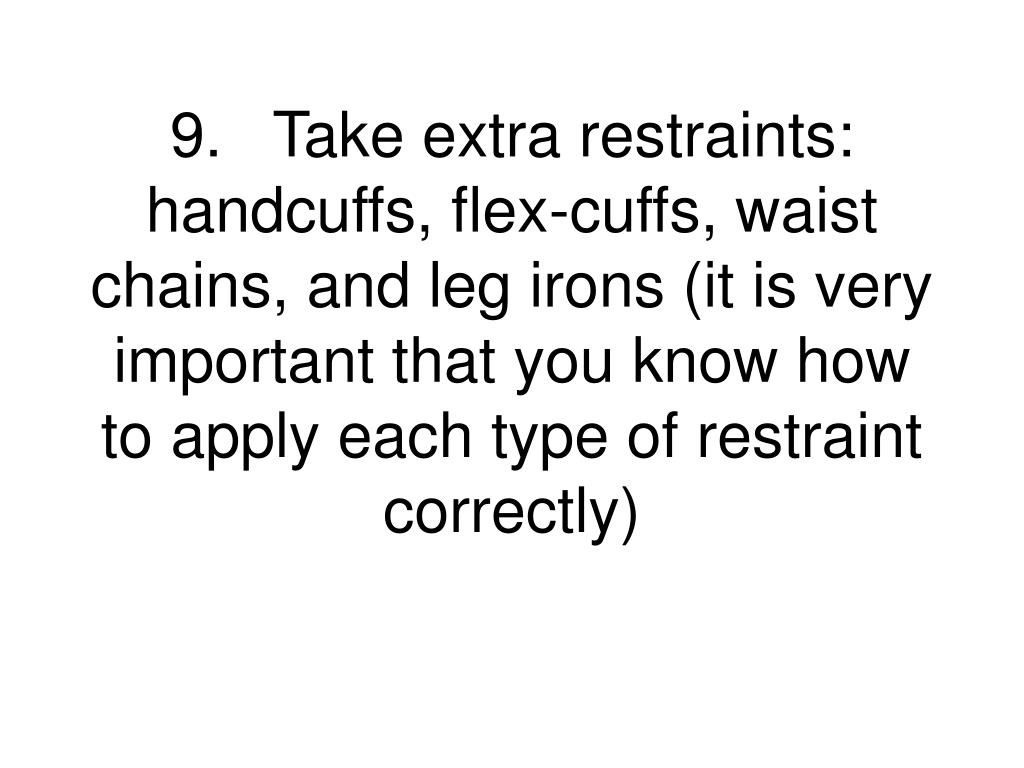 9.	Take extra restraints:  handcuffs, flex-cuffs, waist chains, and leg irons (it is very important that you know how to apply each type of restraint correctly)