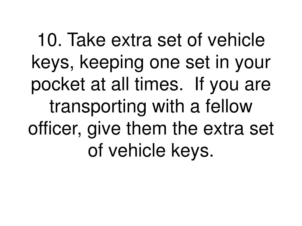 10.	Take extra set of vehicle keys, keeping one set in your pocket at all times.  If you are transporting with a fellow officer, give them the extra set of vehicle keys.