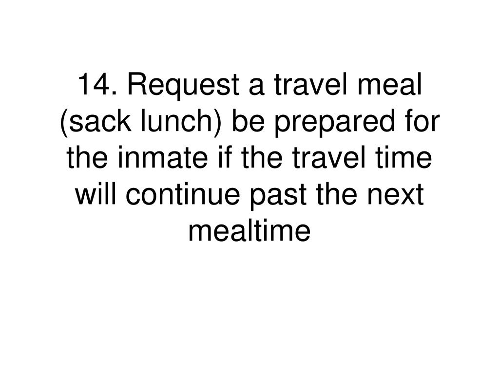 14.	Request a travel meal (sack lunch) be prepared for the inmate if the travel time will continue past the next mealtime