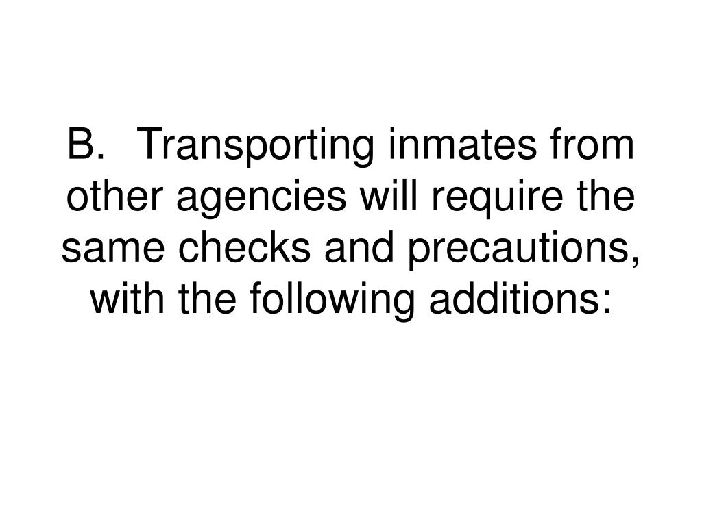 B.	Transporting inmates from other agencies will require the same checks and precautions, with the following additions: