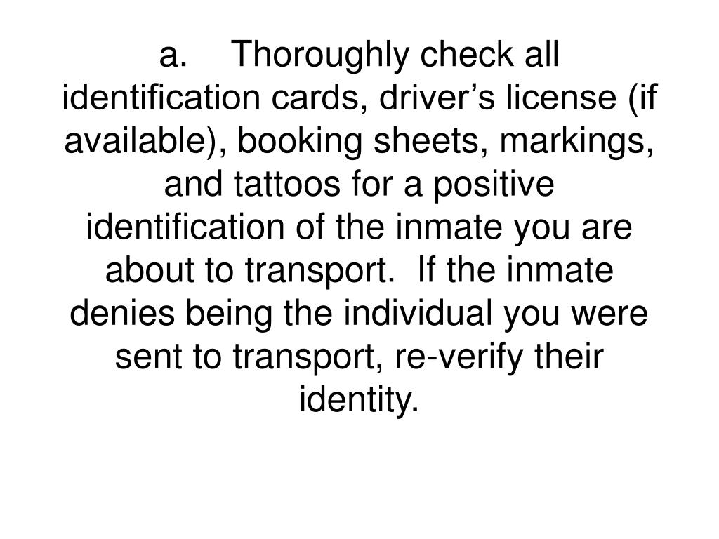 a.	Thoroughly check all identification cards, driver's license (if available), booking sheets, markings, and tattoos for a positive identification of the inmate you are about to transport.  If the inmate denies being the individual you were sent to transport, re-verify their identity.