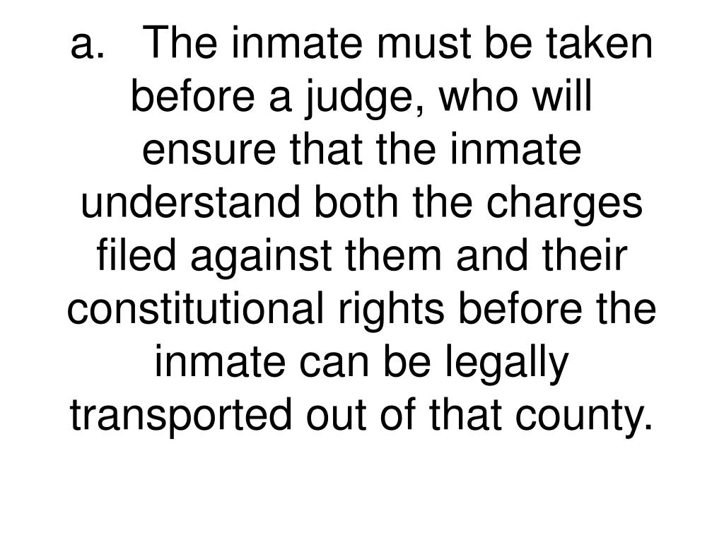a.	The inmate must be taken before a judge, who will ensure that the inmate understand both the charges filed against them and their constitutional rights before the inmate can be legally transported out of that county.